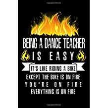 Being A Dance Teacher Is Easy It's Like Riding A Bike Except The Bike Is On Fire You're On Fire Everything Is On Fire: A Blank Lined Journal for Dance Teachers Who Love to Laugh, Makes A Perfect Gag Gift