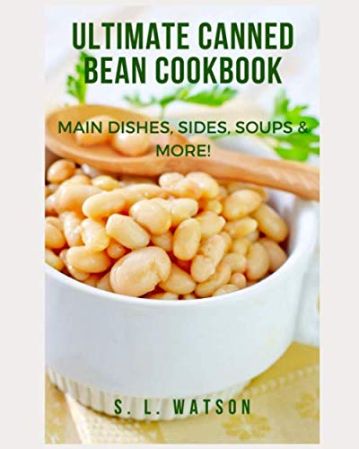 Ultimate Canned Bean Cookbook: Main Dishes, Sides, Soups & More! (Southern Cooking Recipes)