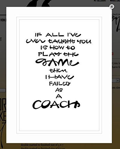 Von G Art  Original Saying Quote  If All Ive Ever Taught You Is How To Play The Game  Then I Have Failed As A Coach  Black   White Double Matted Sharpie Artwork  11X14