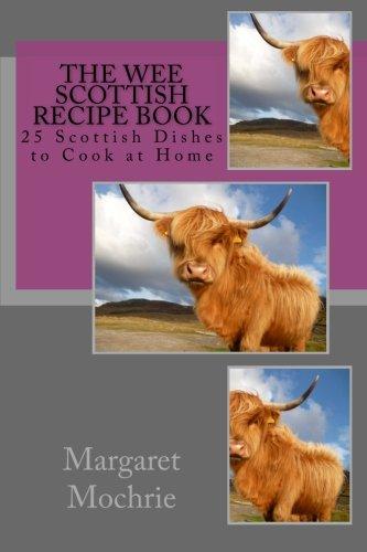 The Wee Scottish Recipe Book: 25 Scottish Dishes to Cook at Home (The Wee Scottish Recipe Books) (Volume 1)
