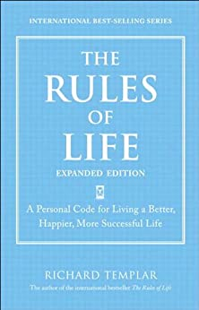 The Rules of Life, Expanded Edition: A Personal Code for Living a Better, Happier, More Successful Life (Richard Templar's Rules) by [Templar, Richard]