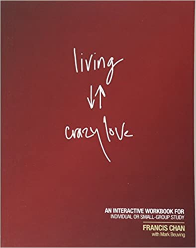 Living Crazy Love: An Interactive Workbook For Individual Or Small Group Study by Francis Chan