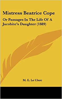 Mistress Beatrice Cope: Or Passages in the Life of a Jacobite's Daughter (1889)