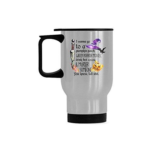 Halloween Mug Print - I Wanna Go To a Pumpkin Patch Watch Horror Movies Murder Someone Coffee Tea Travel Mug (Sliver) Cup 14 Ounces Fun Mugs Funny Gift
