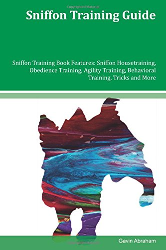 Download Sniffon Training Guide Sniffon Training Book Features: Sniffon Housetraining, Obedience Training, Agility Training, Behavioral Training, Tricks and More ebook