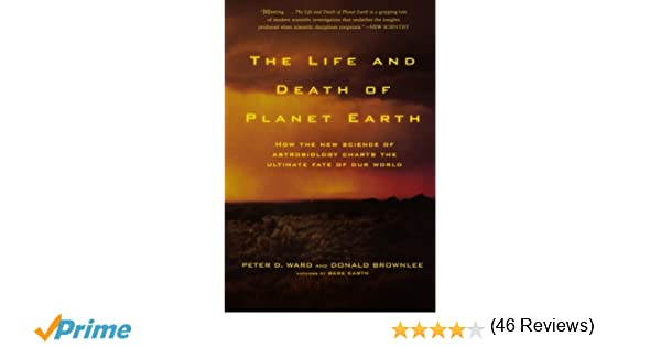 85eb4158 The Life and Death of Planet Earth: How the New Science of Astrobiology  Charts the Ultimate Fate of Our World: Peter D. Ward, Donald Brownlee: ...