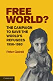 Free World? : The Campaign to Save the World's Refugees, 1956-1963, Gatrell, Peter, 0521174813