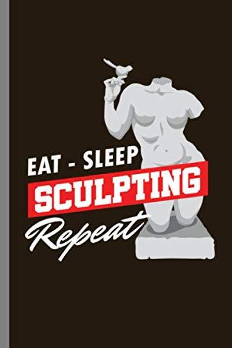 Eat - Sleep Sculpting Repeat: Eat Sleep Sculpting Repeat Sculpture Carving Chisel Moulding Gift (6