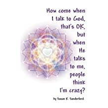 How come when I talk to God, that's OK, but when He talks to me, people think I'm Crazy?: Channeled Messages from the Holy Spirit by Susan K Sanderford (2009-08-05)