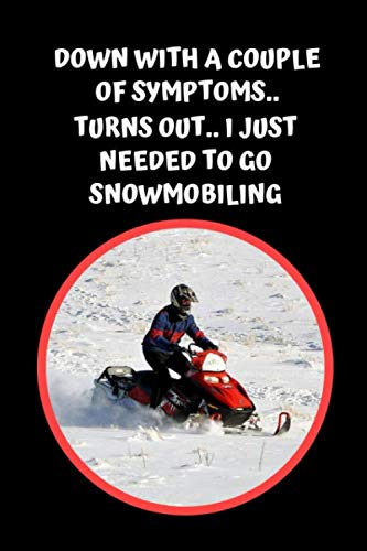 Down With A Couple Of Symptoms.. Turns Out, I Just Needed To Go Snowmobiling: Themed Novelty Lined Notebook / Journal To Write In Perfect Gift Item (6 x 9 inches)