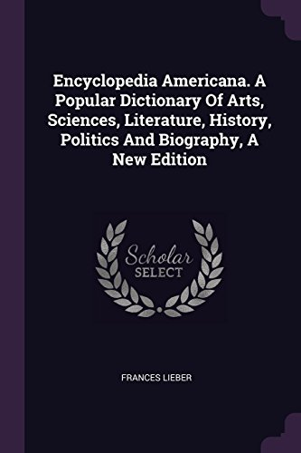 Encyclopedia Americana. A Popular Dictionary Of Arts, Sciences, Literature, History, Politics And Biography, A New Edition FRANCES LIEBER