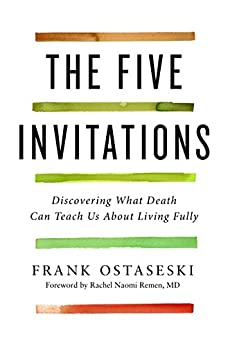 The Five Invitations: Discovering What Death Can Teach Us About Living Fully by [Ostaseski, Frank]