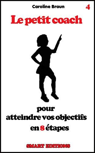 Le petit coach pour atteindre vos objectifs en 8 étapes (French Edition) by Caroline Braun