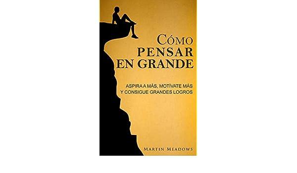 Amazon.com: Cómo pensar en grande: Aspira a más, motívate más, y consigue grandes logros (Spanish Edition) eBook: Martin Meadows: Kindle Store