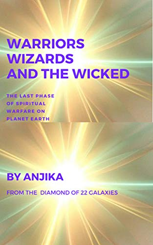 Warriors, Wizards and the Wicked: The Last Phase of Spiritual Warfare on Planet Earth (volume Book 1)