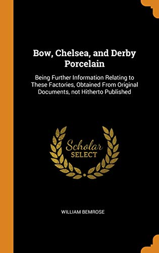 Bow, Chelsea, and Derby Porcelain: Being Further Information Relating to These Factories, Obtained from Original Documents, Not Hitherto Published ()