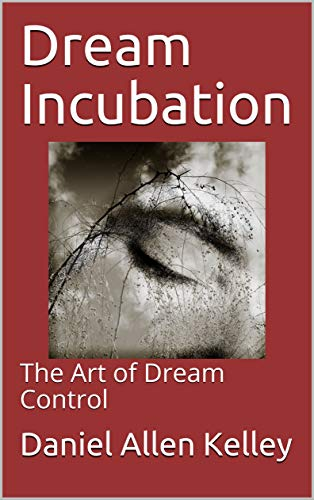 Dream Incubation: The Art of Dream Control (The Lucidity Scrolls Book 6)