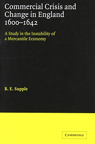 Commercial Crisis and Change in England 1600-1642: A Study in the Instability of a Mercantile Economy (Cambridge Studies in Economic History)