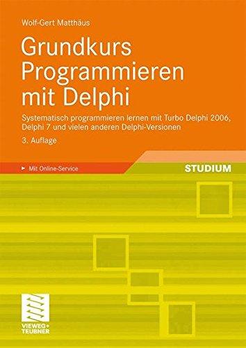 Grundkurs Programmieren mit Delphi: Systematisch programmieren lernen mit Turbo Delphi 2006, Delphi 7 und vielen anderen Delphi-Versionen