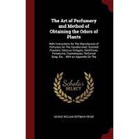 The Art of Perfumery and Method of Obtaining the Odors of Plants: With Instructions for the Manufacture of Perfumes for the Handkerchief, Scented Perfumed Soap, Etc.: With an Appendix on the