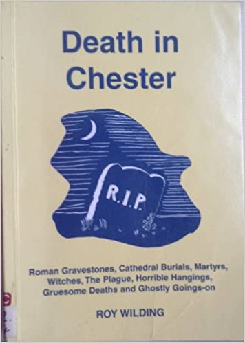 Ilmaiset sähköiset kirjat ladattaviksi Death in Chester: Roman Gravestones, Catheroral Burials, Martyrs, Witches, the Plague, Horrible Hangings, Grvesome Deaths and Ghostly Goings-on PDF MOBI 1872265448 by Roy Wilding