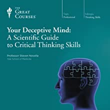 Your Deceptive Mind: A Scientific Guide to Critical Thinking Skills Lecture by  The Great Courses Narrated by Professor Steven Novella