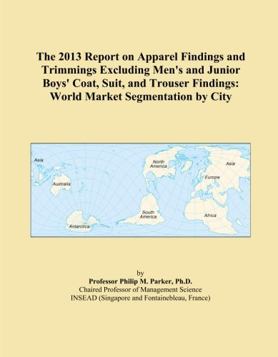 The 2013 Report on Apparel Findings and Trimmings Excluding Men's and Junior Boys' Coat, Suit, and Trouser Findings: World Market Segmentation by - Trousers Suit City