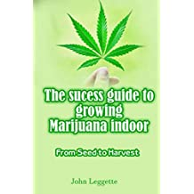 THE SUCESS GUIDE TO GROWING MARIJUANA INDOOR: All you need to know about growing cannabis indoor in small spaces from seed to harvest.