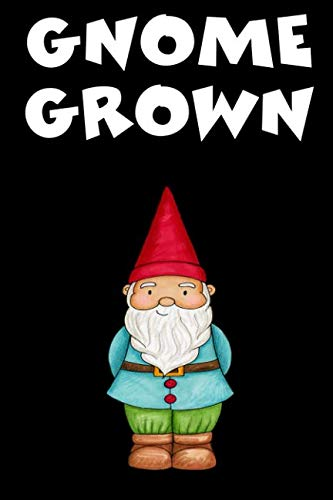 Gnome Grown: Gnome Journal | Gnome Notebook | Gnome Gifts For Women, Men Kids. Funny Gnome Gift for Gardeners and Knome Lovers