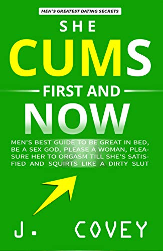She Cums First and Now: Men's Best Guide to Be Great in Bed, Be a Sex God, Please a Woman, Pleasure Her to   Orgasm Till She's Satisfied and Squirts Like a Dirty Slut