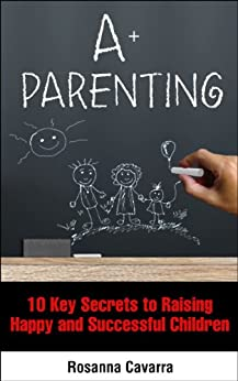 A+ Parenting: 10 Key Secrets to Raising Happy and Successful Children by [Cavarra, Rosanna]