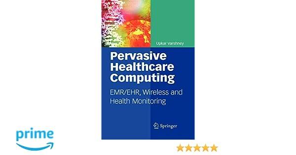 Pervasive Healthcare Computing: EMR/EHR, Wireless and Health Monitoring