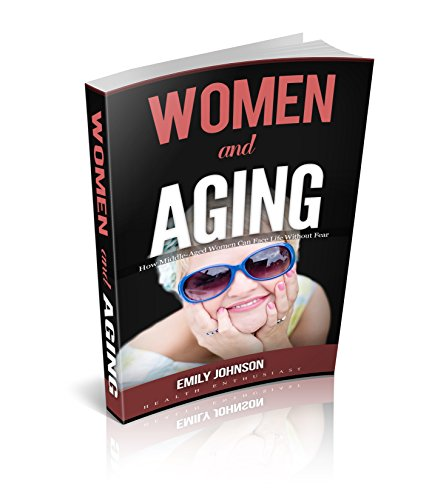 Women and Aging: How Middle-Aged Women Can Face Life Without Fear (Mid-Life Crisis,Sex and Relationships, Body image, Mental strength, Lifestyle) (English Edition)
