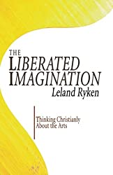 The Liberated Imagination: Thinking Christianly About the Arts