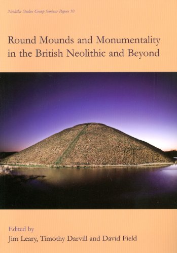 Round Mounds and Monumentality in the British Neolithic and Beyond (Neolithic Studies Group Seminar Papers) (Seminar Table Text)