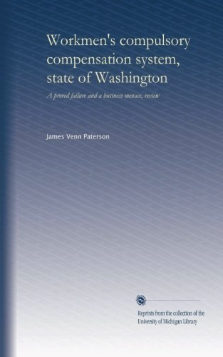 Workmen's compulsory compensation system, state of Washington: A proved failure and a business menace, review