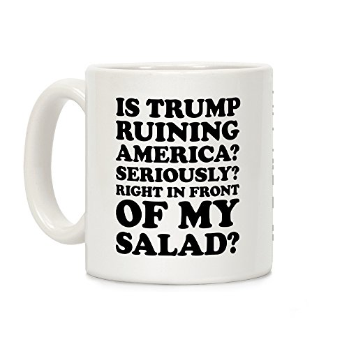 LookHUMAN Is Trump Ruining America Seriously Right In Front Of My Salad White 11 Ounce Ceramic Coffee Mug -