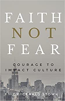 Faith Not Fear: Courage to Impact Culture by Dr Gerald Stow (2016-03-18)