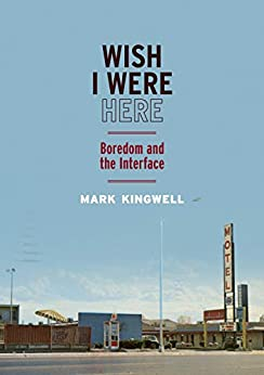 Wish I Were Here: Boredom and the Interface by [Kingwell, Mark]