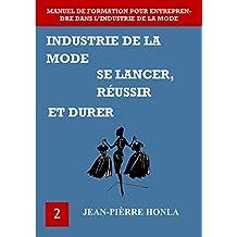 INDUSTRIE DE LA MODE - SE LANCER, RÉUSSIR ET DURER: Manuel de formation pour entreprendre dans l'industrie de la mode (Volume t. 2) (French Edition)