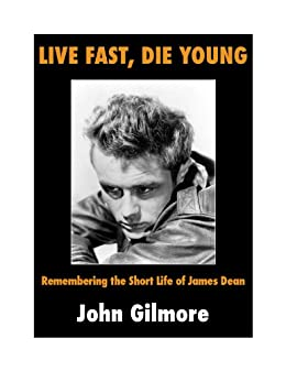 Live Fast, Die Young: Remembering the Short Life of James Dean by [Gilmore, John]