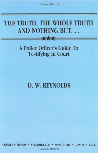 The Truth, the Whole Truth and Nothing But...: A Police Officer's Guide to Testifying in Court