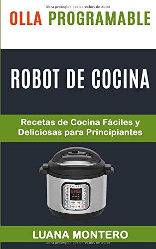 Olla programable Robot de cocina Recetas de Cocina Fáciles y Deliciosas para Principiantes  [Montero, Luana] (Tapa Blanda)