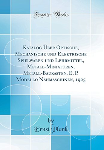 Katalog ber Optische, Mechanische und Elektrische Spielwaren und Lehrmittel, Metall-Miniaturen, Metall-Baukasten, E. P. Modello Nhmaschinen, 1925 (Classic Reprint) (German Edition)