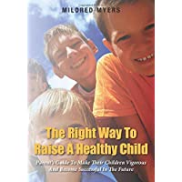 The Right Way To Raise A Healthy Child: Parent's Guide To Make Their Children Vigorous...