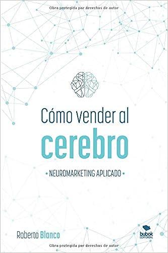 CÓMO VENDER AL CEREBRO: NEUROMARKETING APLICADO: Amazon.es: Roberto Blanco Brime: Libros