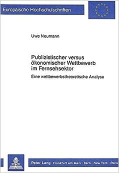 Publizistischer Versus Oekonomischer Wettbewerb Im Fernsehsektor: Eine Wettbewerbstheoretische Analyse (Europaeische Hochschulschriften / European University Studie)