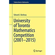 University of Toronto Mathematics Competition (2001–2015) (Problem Books in Mathematics)