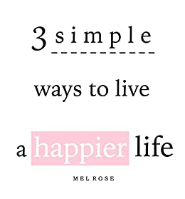 3 simple ways to live a happier life: (instantly!) by [Rose, Mel]