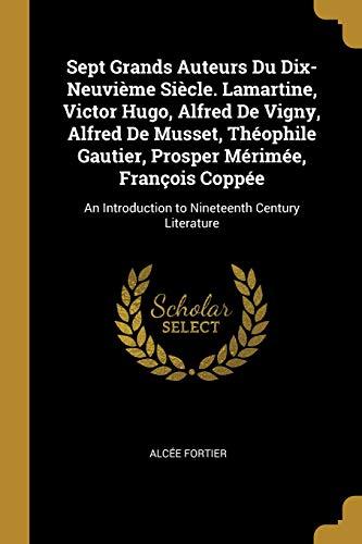 Sept Grands Auteurs Du Dix-Neuvième Siècle. Lamartine, Victor Hugo, Alfred de Vigny, Alfred de Musset, Théophile Gautier, Prosper Mérimée, François ... Century Literature (French Edition)